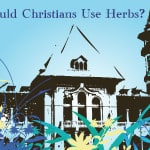 Should Christians Use Herbs? Part 1